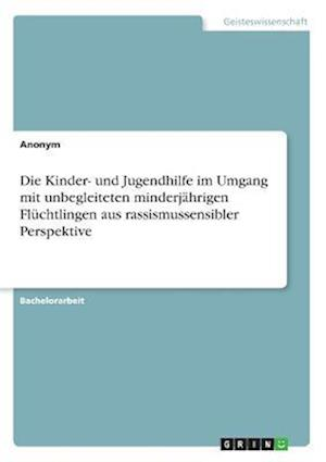 Bog, paperback Die Kinder- Und Jugendhilfe Im Umgang Mit Unbegleiteten Minderjahrigen Fluchtlingen Aus Rassismussensibler Perspektive af Anonym
