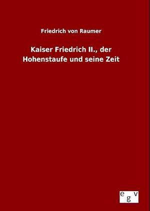 Kaiser Friedrich II., Der Hohenstaufe Und Seine Zeit af Friedrich Von Raumer
