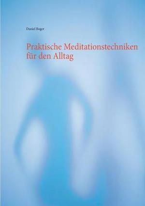 Praktische Meditationstechniken Fur Den Alltag af Daniel Boger