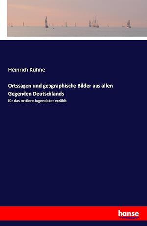 Ortssagen Und Geographische Bilder Aus Allen Gegenden Deutschlands af Heinrich Kuhne