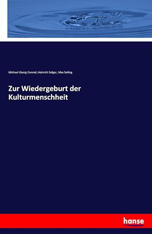 Zur Wiedergeburt Der Kulturmenschheit af Heinrich Solger, Michael Georg Conrad, Max Seiling