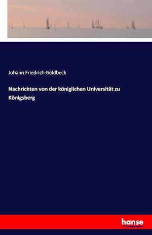 Nachrichten Von Der Koniglichen Universitat Zu Konigsberg af Johann Friedrich Goldbeck