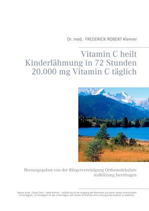 Vitamin C Heilt Kinderlahmung in 72 Stunden 20.000 MG Vitamin C Taglich af Frederick Robert Klenner