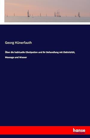 Uber Die Habituelle Obstipation Und Ihr Behandlung Mit Elektrizitat, Massage Und Wasser af Georg Hunerfauth