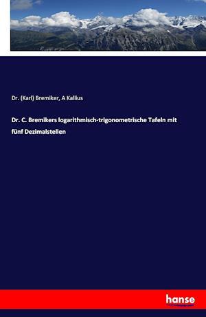 Dr. C. Bremikers Logarithmisch-Trigonometrische Tafeln Mit Funf Dezimalstellen af A. Kallius, Dr (Karl) Bremiker