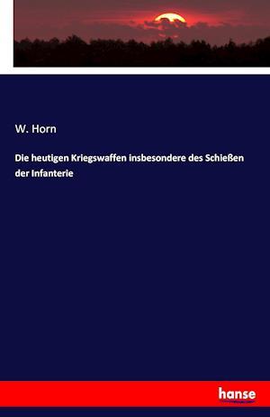 Bog, paperback Die Heutigen Kriegswaffen Insbesondere Des Schiessen Der Infanterie af W. Horn