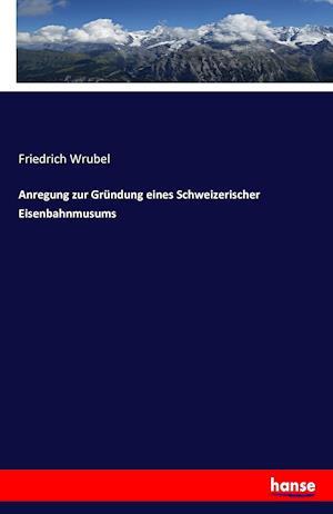 Bog, paperback Anregung Zur Grundung Eines Schweizerischer Eisenbahnmusums af Friedrich Wrubel