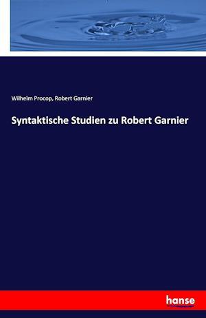 Syntaktische Studien Zu Robert Garnier af Robert Garnier, Wilhelm Procop