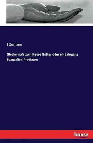 Glockenrufe Zum Hause Gottes Oder Ein Jahrgang Evangelien-Predigten af J. Zentner