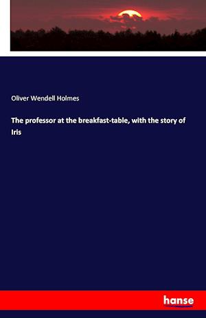 Bog, paperback The Professor at the Breakfast-Table, with the Story of Iris af Oliver Wendell Holmes