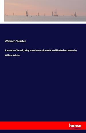 Bog, paperback A Wreath of Laurel, Being Speeches on Dramatic and Kindred Occasions by William Winter af William Winter