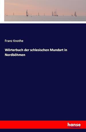 Bog, paperback Worterbuch Der Schlesischen Mundart in Nordbohmen af Franz Knothe