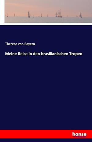Bog, paperback Meine Reise in Den Brasilianischen Tropen af Therese Von Bayern