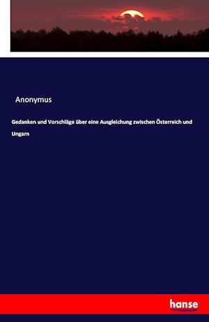 Bog, paperback Gedanken Und Vorschlage Uber Eine Ausgleichung Zwischen Osterreich Und Ungarn af Anonymus
