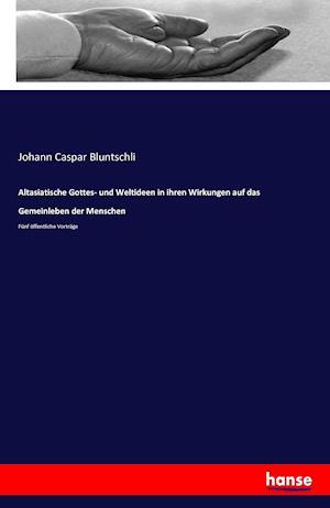 Bog, paperback Altasiatische Gottes- Und Weltideen in Ihren Wirkungen Auf Das Gemeinleben Der Menschen af Johann Caspar Bluntschli