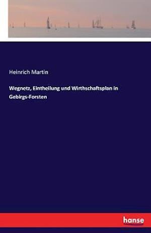 Bog, paperback Wegnetz, Eintheilung Und Wirthschaftsplan in Gebirgs-Forsten af Heinrich Martin