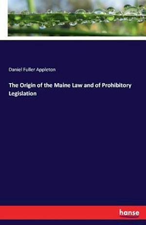 Bog, paperback The Origin of the Maine Law and of Prohibitory Legislation af Daniel Fuller Appleton