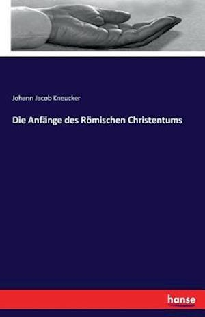 Bog, paperback Die Anfange Des Romischen Christentums af Johann Jacob Kneucker