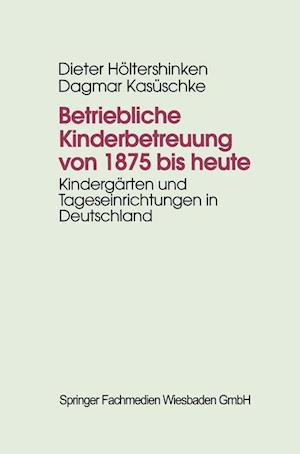 Betriebliche Kinderbetreuung Von 1875 Bis Heute af Dagmar Kasuschke, Dieter Heoltershinken, Dieter Holtershinken