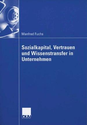 Sozialkapital, Vertrauen und Wissenstransfer in Unternehmen af Manfred Fuchs