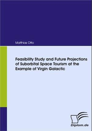 Feasibility Study and Future Projections of Suborbital Space Tourism at the Example of Virgin Galactic af Matthias Otto