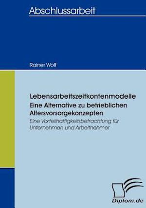 Lebensarbeitszeitkontenmodelle - Eine Alternative Zu Betrieblichen Altersvorsorgekonzepten af Rainer Wolf