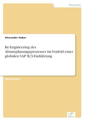 Re-Engineering Des Absatzplanungsprozesses Im Vorfeld Einer Globalen SAP R/3-Einfuhrung af Alexander Huber