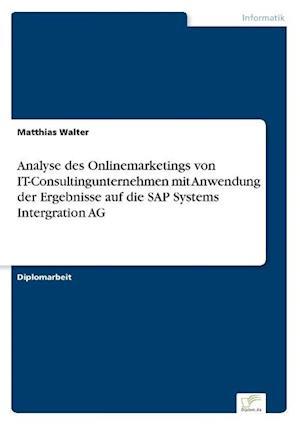 Analyse Des Onlinemarketings Von It-Consultingunternehmen Mit Anwendung Der Ergebnisse Auf Die SAP Systems Intergration AG af Matthias Walter