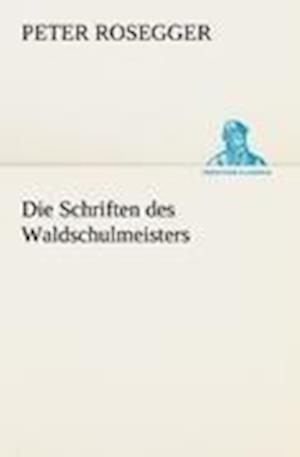 Die Schriften Des Waldschulmeisters af Peter Rosegger