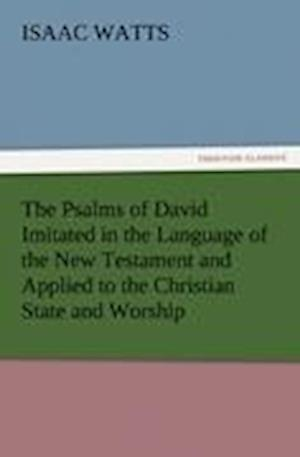 The Psalms of David Imitated in the Language of the New Testament and Applied to the Christian State and Worship af Isaac Watts