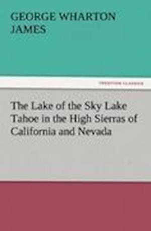 The Lake of the Sky Lake Tahoe in the High Sierras of California and Nevada af George Wharton James