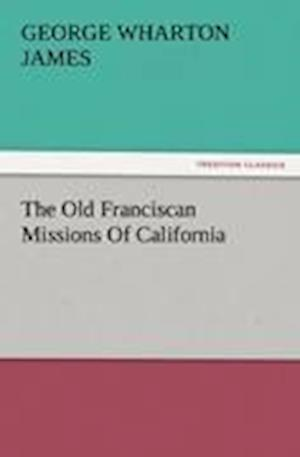 The Old Franciscan Missions of California af George Wharton James