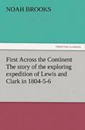 First Across the Continent the Story of the Exploring Expedition of Lewis and Clark in 1804-5-6 af Noah Brooks