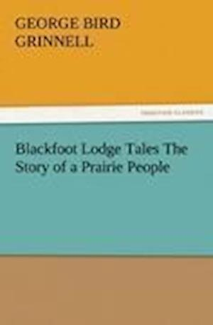 Blackfoot Lodge Tales the Story of a Prairie People af George Bird Grinnell