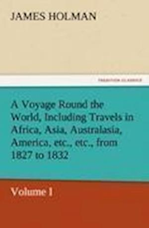 A Voyage Round the World, Including Travels in Africa, Asia, Australasia, America, Etc., Etc., from 1827 to 1832 af James Holman