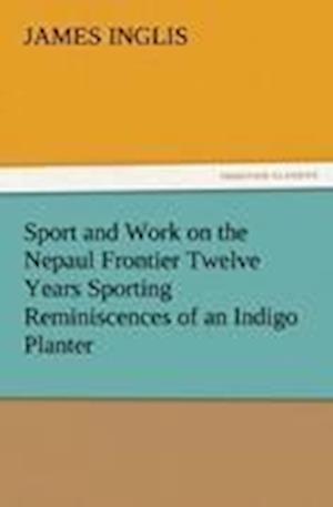 Sport and Work on the Nepaul Frontier Twelve Years Sporting Reminiscences of an Indigo Planter af James Inglis