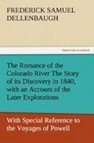 The Romance of the Colorado River the Story of Its Discovery in 1840, with an Account of the Later Explorations, and with Special Reference to the Voy af Frederick Samuel Dellenbaugh