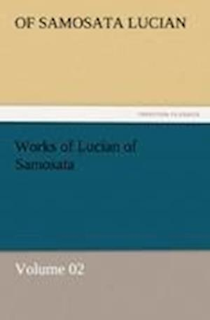 Works of Lucian of Samosata - Volume 02 af of Samosata Lucian