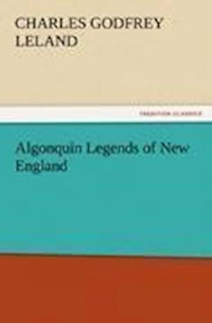 Algonquin Legends of New England af Charles Godfrey Leland