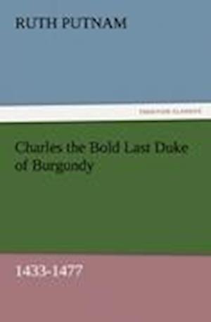 Charles the Bold Last Duke of Burgundy, 1433-1477 af Ruth Putnam