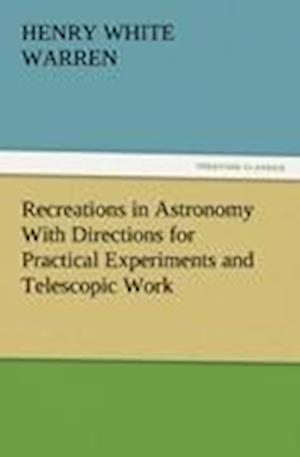 Recreations in Astronomy with Directions for Practical Experiments and Telescopic Work af Henry White Warren
