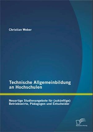 Technische Allgemeinbildung an Hochschulen: Neuartige Studienangebote fur (zukunftige) Betriebswirte, Padagogen und Entscheider af Christian Weber