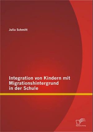 Integration von Kindern mit Migrationshintergrund in der Schule af Julia Schmitt
