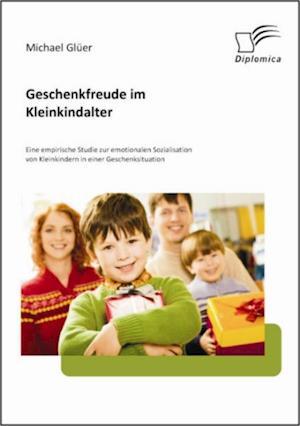 Geschenkfreude im Kleinkindalter: Eine empirische Studie zur emotionalen Sozialisation von Kleinkindern in einer Geschenksituation af Michael Gluer