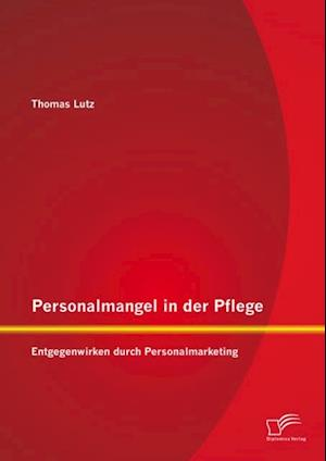 Personalmangel in der Pflege: Entgegenwirken durch Personalmarketing af Thomas Lutz