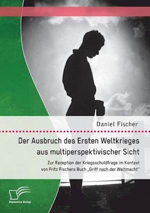 Der Ausbruch Des Ersten Weltkrieges Aus Multiperspektivischer Sicht af Daniel Fischer