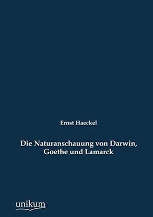 Die Naturanschauung Von Darwin, Goethe Und Lamarck af Ernst Haeckel
