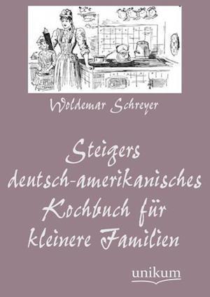 Steigers Deutsch-Amerikanisches Kochbuch Fur Kleinere Familien af Woldemar Schreyer