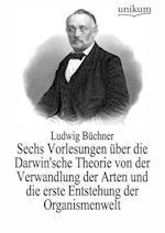 Sechs Vorlesungen Uber Die Darwin'sche Theorie Von Der Verwandlung Der Arten Und Die Erste Entstehung Der Organismenwelt af Ludwig Buchner