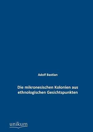 Die Mikronesischen Kolonien Aus Ethnologischen Gesichtspunkten af Adolf Bastian